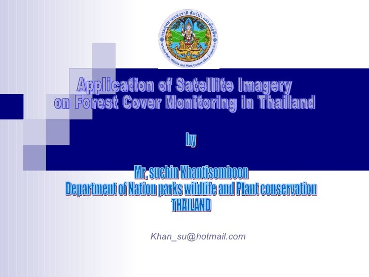 Application of Satellite Imagery  on Forest Cover Monitoring in Thailand by Mr. suchin Khantisomboon Department of Nation ...