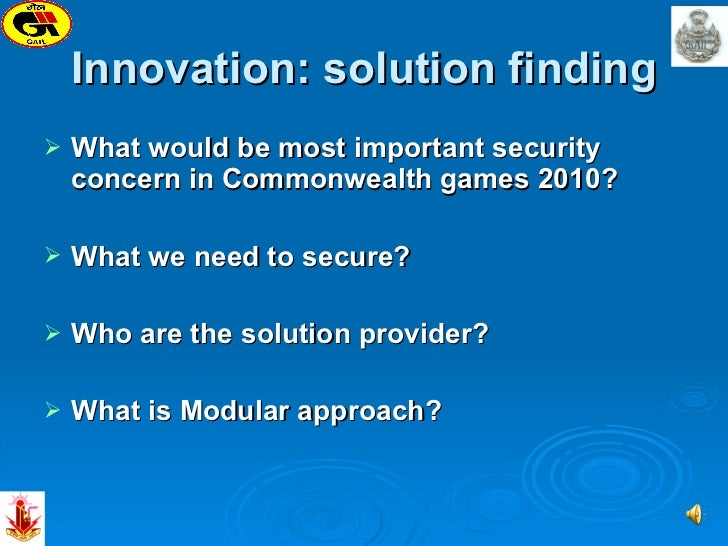 Innovation: solution finding <ul><li>What would be most important security concern in Commonwealth games 2010? </li></ul><...