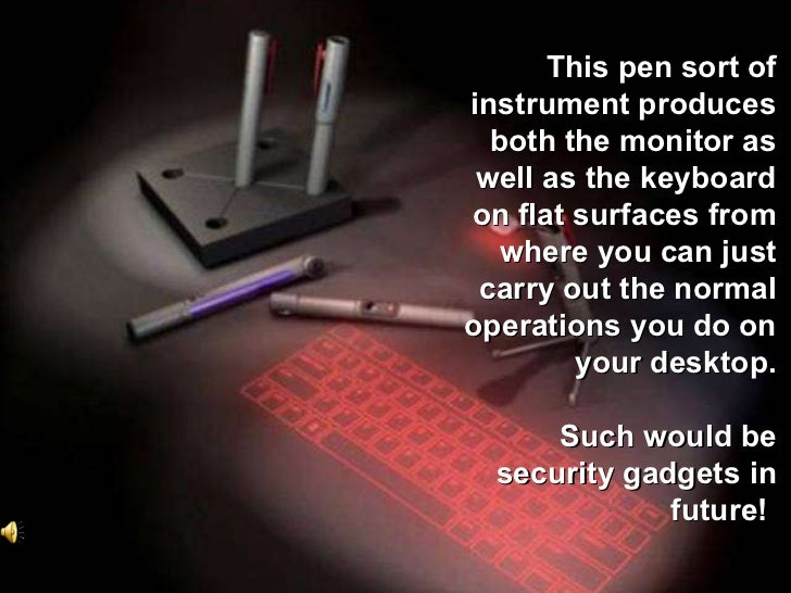 This pen sort of instrument produces both the monitor as well as the keyboard on flat surfaces from where you can just car...