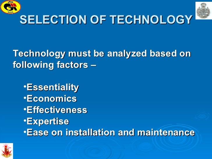 SELECTION OF TECHNOLOGY <ul><li>Technology must be analyzed based on following factors – </li></ul><ul><ul><li>Essentialit...
