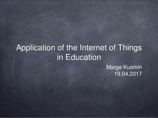 Application of the Internet of Things in Education Marge Kusmin 19.04.2017