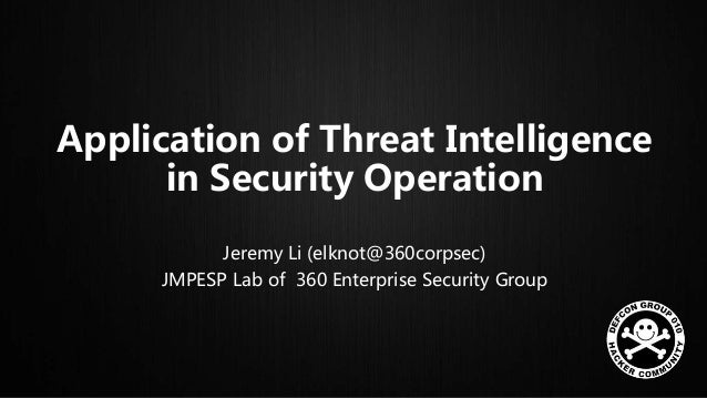Application of Threat Intelligence in Security Operation Jeremy Li (elknot@360corpsec) JMPESP Lab of 360 Enterprise Securi...