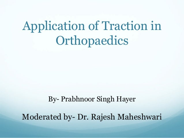 Application of Traction in Orthopaedics  By- Prabhnoor Singh Hayer  Moderated by- Dr. Rajesh Maheshwari