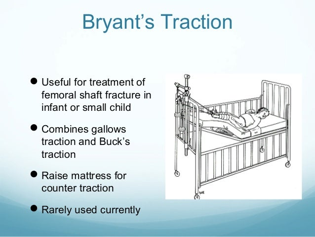 Bryant's Traction  Useful for treatment of  femoral shaft fracture in infant or small child   Combines gallows  traction...
