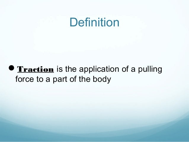 Definition  Traction is the application of a pulling force to a part of the body