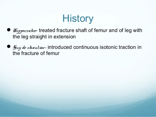 History  Hippocrates- treated fracture shaft of femur and of leg with the leg straight in extension   Guy de chauliac- i...
