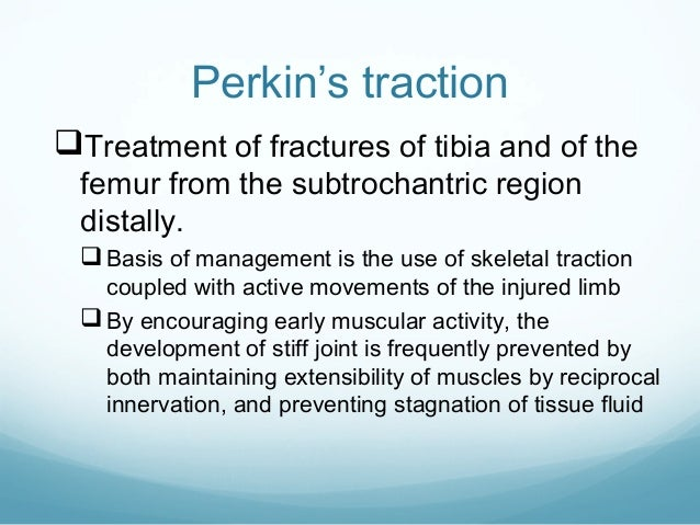 Perkin's traction Treatment of fractures of tibia and of the femur from the subtrochantric region distally.   Basis of m...