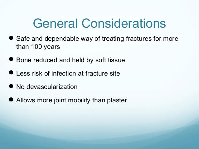 General Considerations  Safe and dependable way of treating fractures for more than 100 years   Bone reduced and held by...