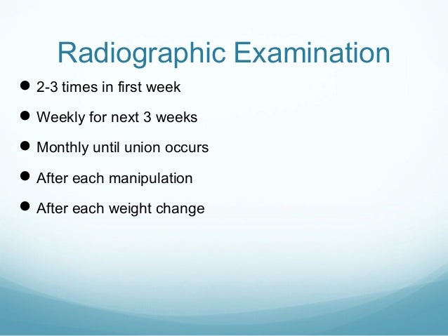 Radiographic Examination  2-3 times in first week  Weekly for next 3 weeks  Monthly until union occurs  After each man...