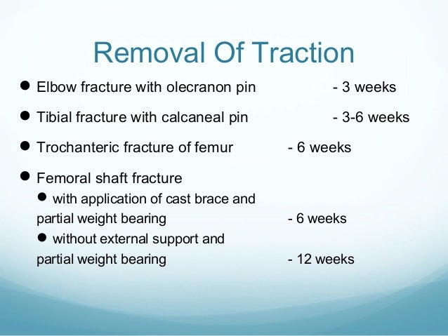 Removal Of Traction  Elbow fracture with olecranon pin  - 3 weeks   Tibial fracture with calcaneal pin  - 3-6 weeks   T...