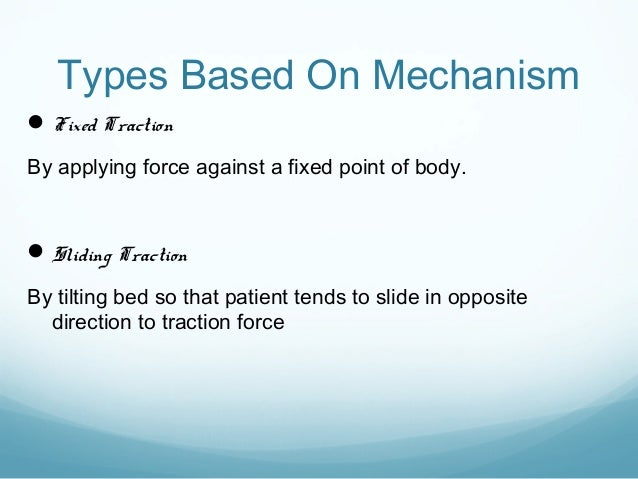 Types Based On Mechanism  Fixed Traction By applying force against a fixed point of body.   Sliding Traction By tilting ...