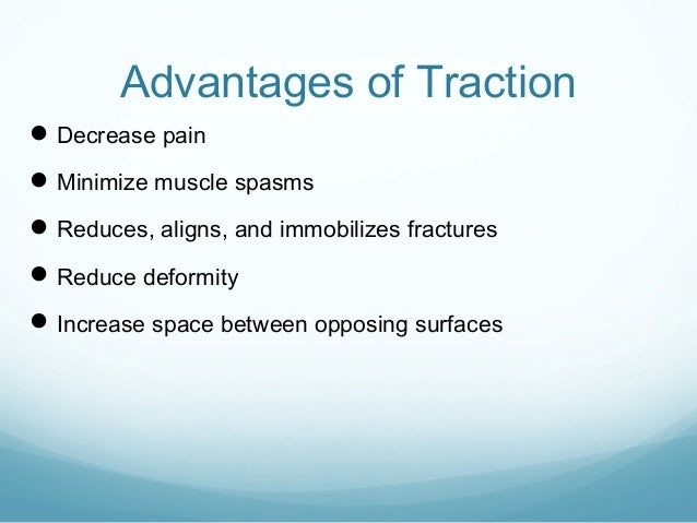 Advantages of Traction  Decrease pain  Minimize muscle spasms  Reduces, aligns, and immobilizes fractures  Reduce defo...
