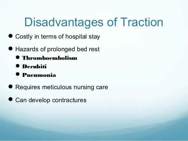 Disadvantages of Traction  Costly in terms of hospital stay  Hazards of prolonged bed rest  Thromboembolism  Decubiti ...
