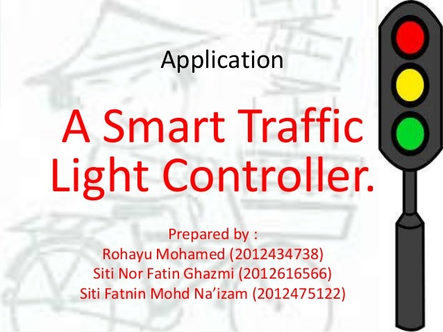 Application  A Smart Traffic Light Controller. Prepared by : Rohayu Mohamed (2012434738) Siti Nor Fatin Ghazmi (2012616566...