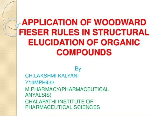 APPLICATION OF WOODWARD FIESER RULES IN STRUCTURAL ELUCIDATION OF ORGANIC COMPOUNDS By CH.LAKSHMI KALYANI Y14MPH432 M.PHAR...