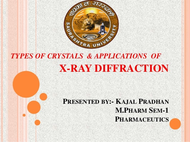 X-RAY DIFFRACTION PRESENTED BY:- KAJAL PRADHAN M.PHARM SEM-1 PHARMACEUTICS TYPES OF CRYSTALS & APPLICATIONS OF