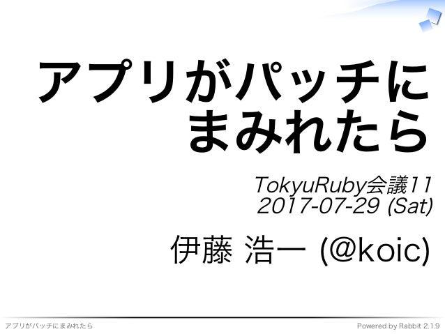 アプリがパッチにまみれたら Powered�by�Rabbit�2.1.9 アプリがパッチに まみれたら TokyuRuby会議11 2017-07-29�(Sat) 伊藤�浩⼀�(@koic)