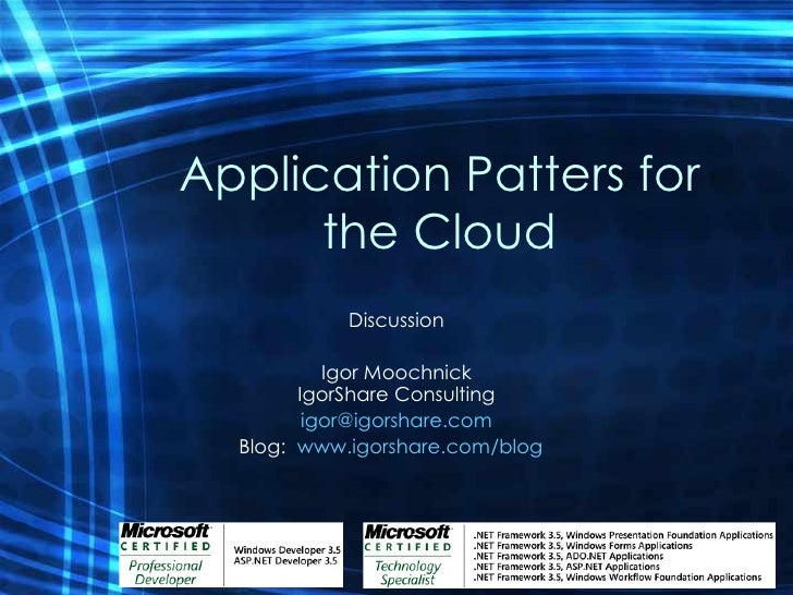 Application Patters for the Cloud Discussion Igor Moochnick IgorShare Consulting [email_address] Blog:  www.igorshare.com/...
