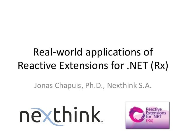 Real-world applications of Reactive Extensions for .NET (Rx) Jonas Chapuis, Ph.D., Nexthink S.A.