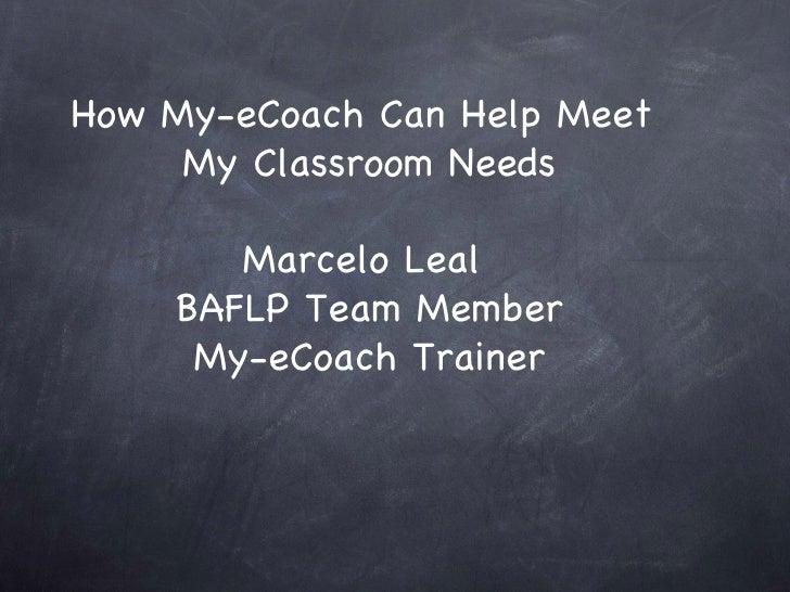 How My-eCoach Can Help Meet  My Classroom Needs Marcelo Leal  BAFLP Team Member My-eCoach Trainer