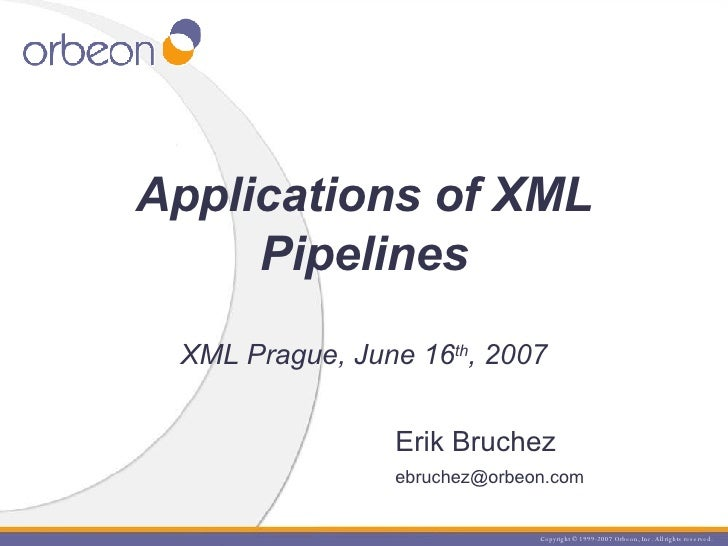 Erik Bruchez [email_address] Applications of XML Pipelines XML Prague, June 16 th , 2007