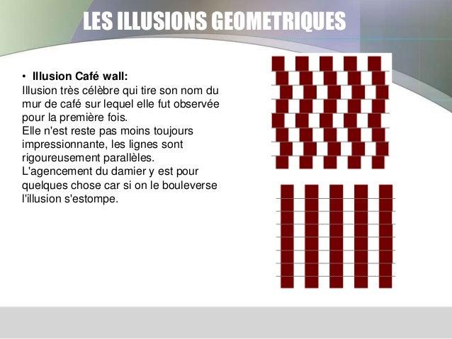 LES ILLUSIONS GEOMETRIQUES • Illusion Café wall: Illusion très célèbre qui tire son nom du mur de café sur lequel elle fut...