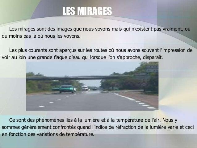 LES MIRAGES Les mirages sont des images que nous voyons mais qui n'existent pas vraiment, ou du moins pas là où nous les v...