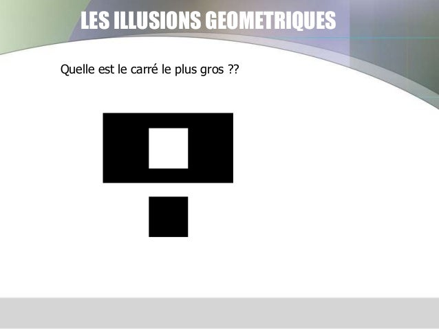 LES ILLUSIONS GEOMETRIQUES Quelle est le carré le plus gros ??