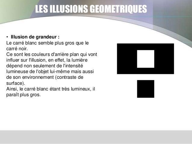 LES ILLUSIONS GEOMETRIQUES • Illusion de grandeur : Le carré blanc semble plus gros que le carré noir. Ce sont les couleur...