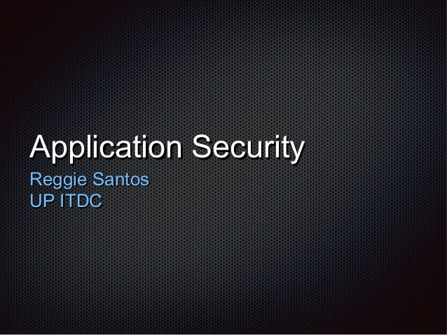 Application SecurityApplication Security Reggie SantosReggie Santos UP ITDCUP ITDC