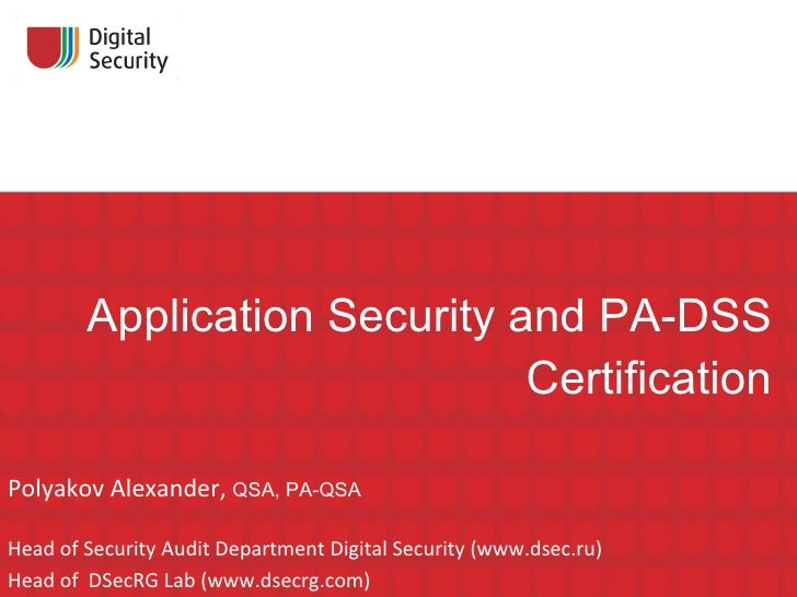 Application Security and PA-DSS Certification Polyakov Alexander,  QSA ,  PA-QSA Head of Security Audit Department Digital...