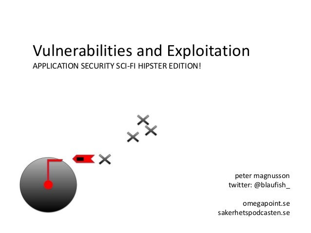 Vulnerabilities and Exploitation APPLICATION SECURITY SCI-FI HIPSTER EDITION! peter magnusson twitter: @blaufish_ omegapoi...