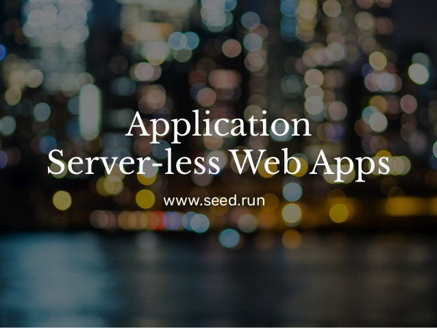 Application Server-less Web Apps www.seed.run