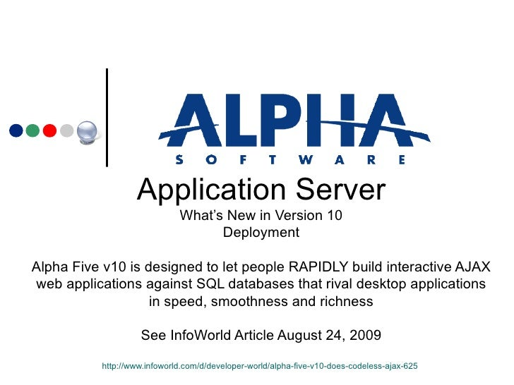 Application Server What's New in Version 10 Deployment Alpha Five v10 is designed to let people RAPIDLY build interactive ...