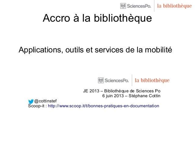 Accro à la bibliothèqueApplications, outils et services de la mobilitéJE 2013 – Bibliothèque de Sciences Po6 juin 2013 – S...
