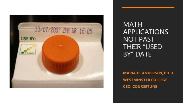 "MATH APPLICATIONS NOT PAST THEIR ""USED BY"" DATE MARIA H. ANDERSEN, PH.D. WESTMINSTER COLLEGE CEO, COURSETUNE"