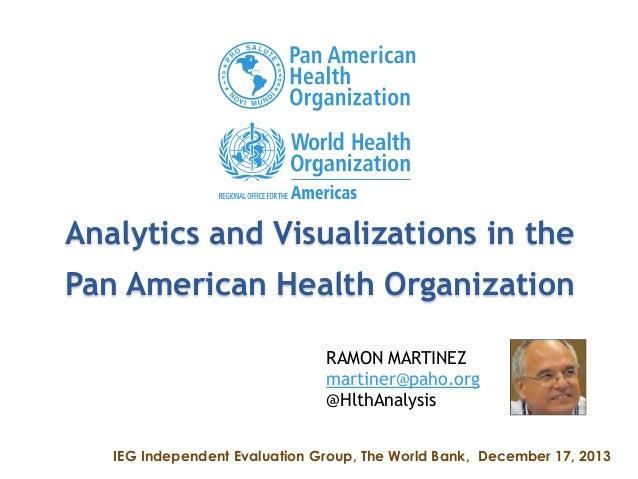 Analytics and Visualizations in the Pan American Health Organization RAMON MARTINEZ martiner@paho.org @HlthAnalysis IEG In...