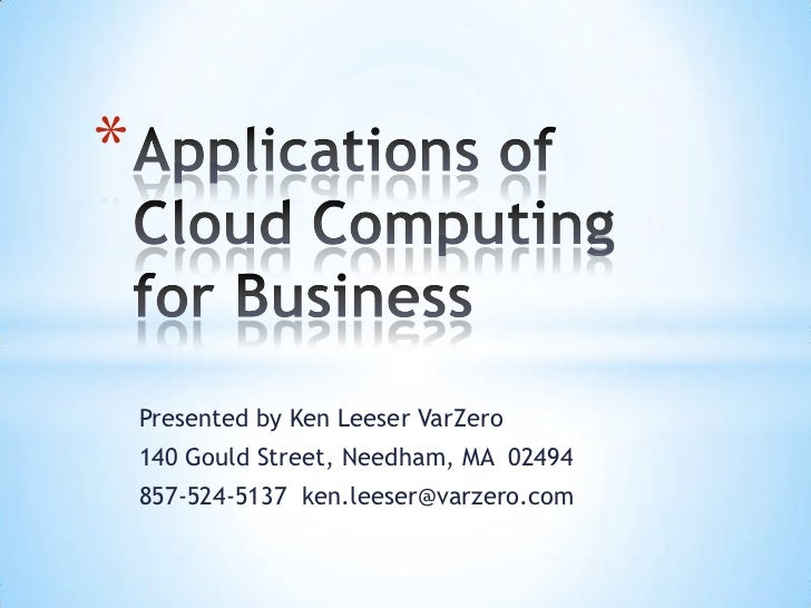 Applications of Cloud Computing for Business	<br />Presented by Ken Leeser VarZero<br />140 Gould Street, Needham, MA  024...
