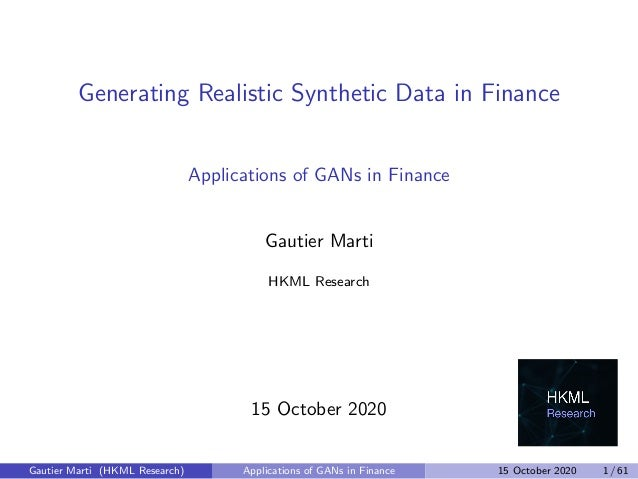 Generating Realistic Synthetic Data in Finance Applications of GANs in Finance Gautier Marti HKML Research 15 October 2020...