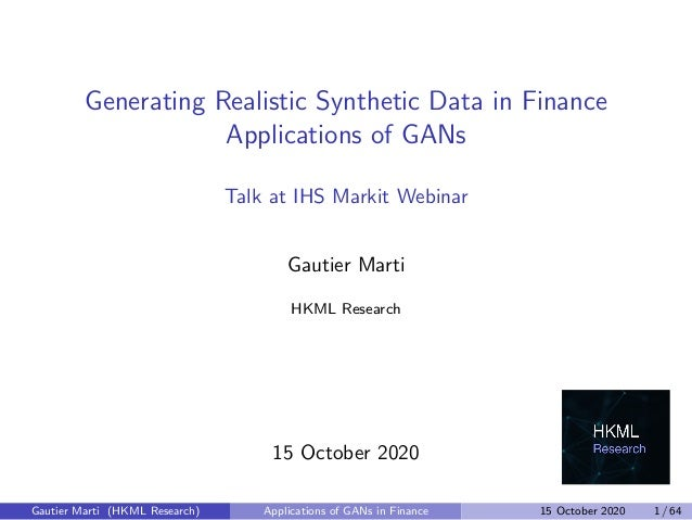 Generating Realistic Synthetic Data in Finance Applications of GANs Talk at IHS Markit Webinar Gautier Marti HKML Research...