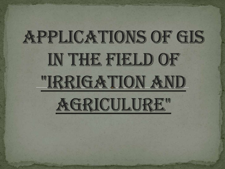 """APPLICATIONS OF GIS IN THE FIELD OF """"IRRIGATION AND AGRICULURE""""<br />"""