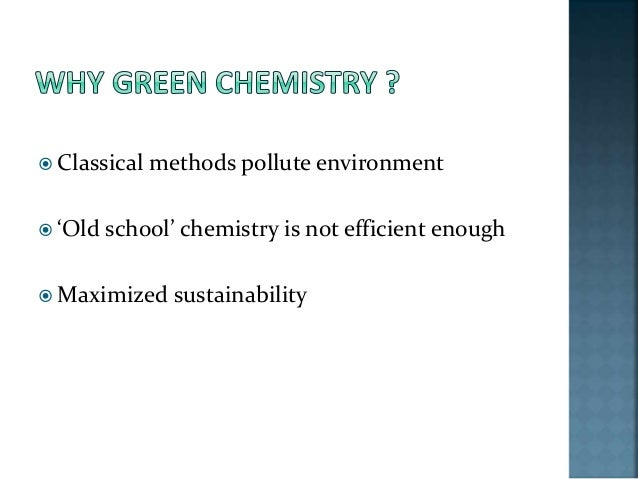 the importance and application of green chemistry A chemist in a green chemistry lab is performing pollution prevention on a green chemists make sure that the things that we make not only do what they're supposed to do, but they do it safely this means that it's not only important how chemists make something.