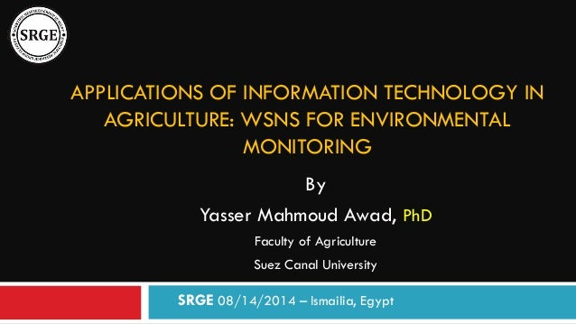 APPLICATIONS OF INFORMATION TECHNOLOGY IN AGRICULTURE: WSNS FOR ENVIRONMENTAL MONITORING By Yasser Mahmoud Awad, PhD Facul...