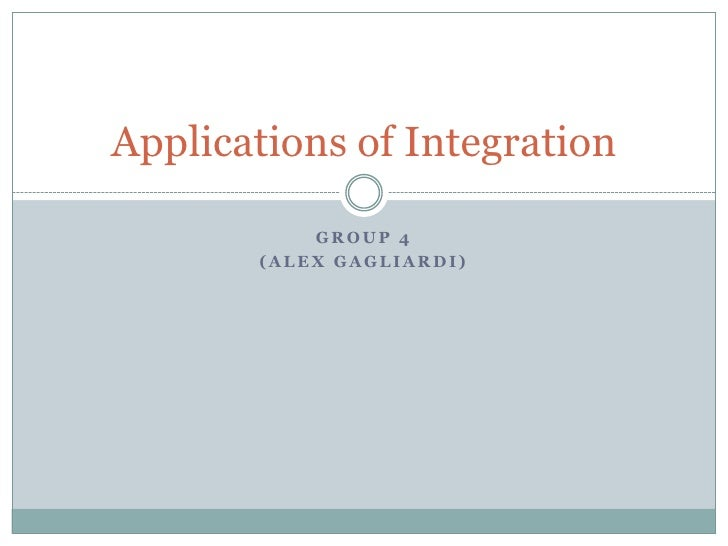 Group 4<br />(Alex Gagliardi) <br />Applications of Integration <br />