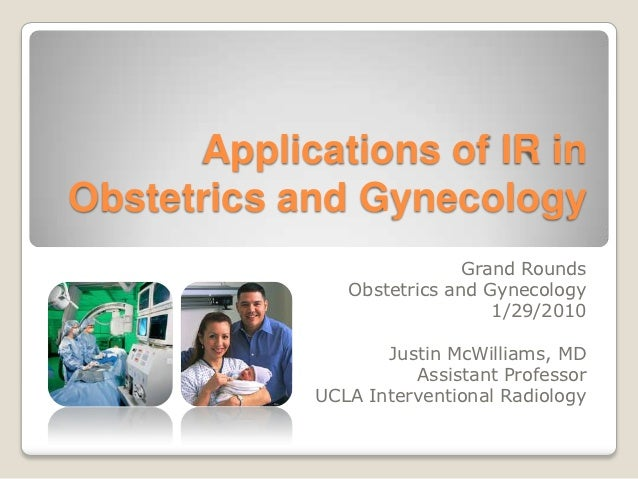 Applications of IR inObstetrics and Gynecology                            Grand Rounds               Obstetrics and Gyneco...