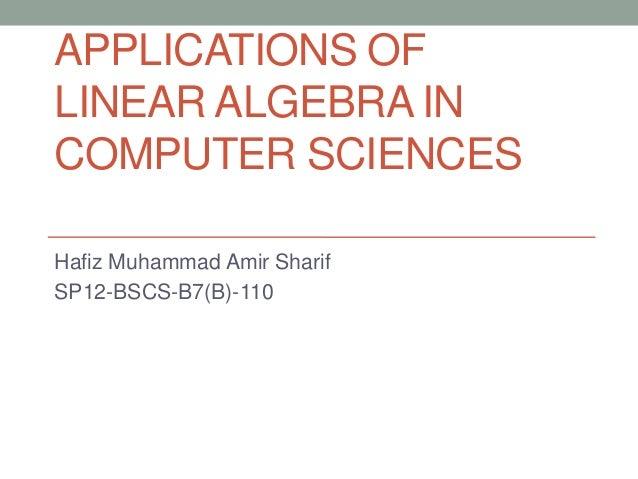 APPLICATIONS OF LINEAR ALGEBRA IN COMPUTER SCIENCES Hafiz Muhammad Amir Sharif SP12-BSCS-B7(B)-110