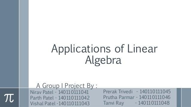 Applications of Linear Algebra A Group I Project By : Nirav Patel - 140110111041 Parth Patel - 140110111042 Vishal Patel -...