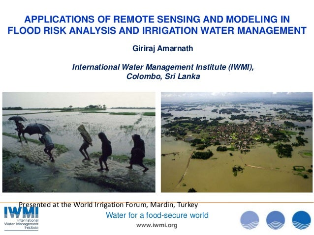 www.iwmi.org Water for a food-secure world APPLICATIONS OF REMOTE SENSING AND MODELING IN FLOOD RISK ANALYSIS AND IRRIGATI...