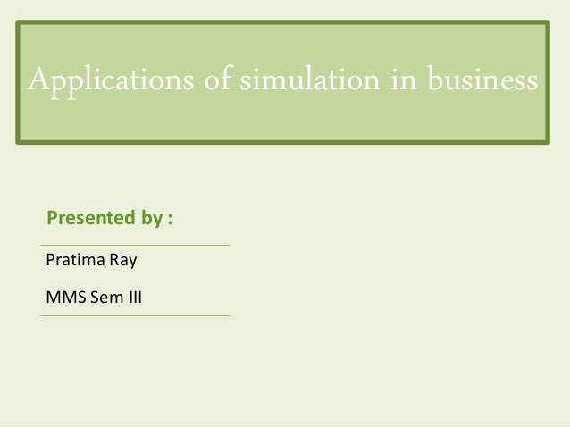 Applications of simulation in business Pratima Ray MMS Sem III Presented by :