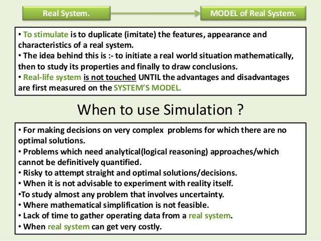 When to use Simulation ? Real System. MODEL of Real System. • To stimulate is to duplicate (imitate) the features, appeara...